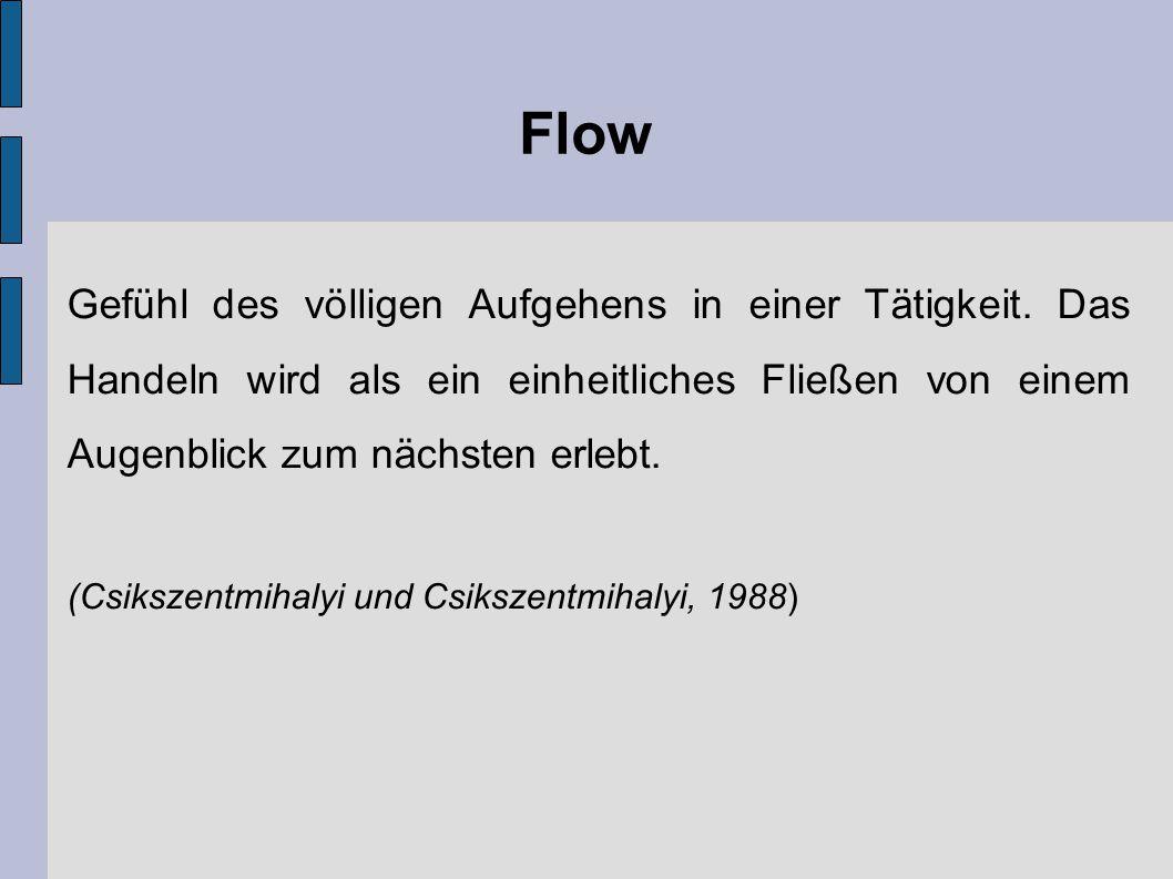 Flow Gefühl des völligen Aufgehens in einer Tätigkeit. Das Handeln wird als ein einheitliches Fließen von einem Augenblick zum nächsten erlebt.