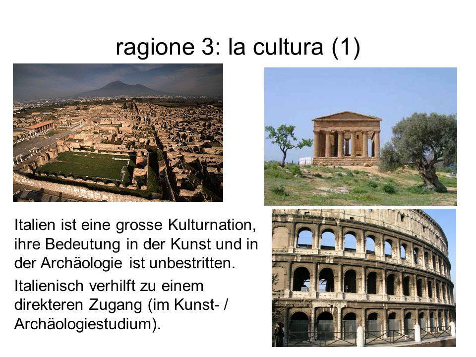 ragione 3: la cultura (1) Italien ist eine grosse Kulturnation, ihre Bedeutung in der Kunst und in der Archäologie ist unbestritten.