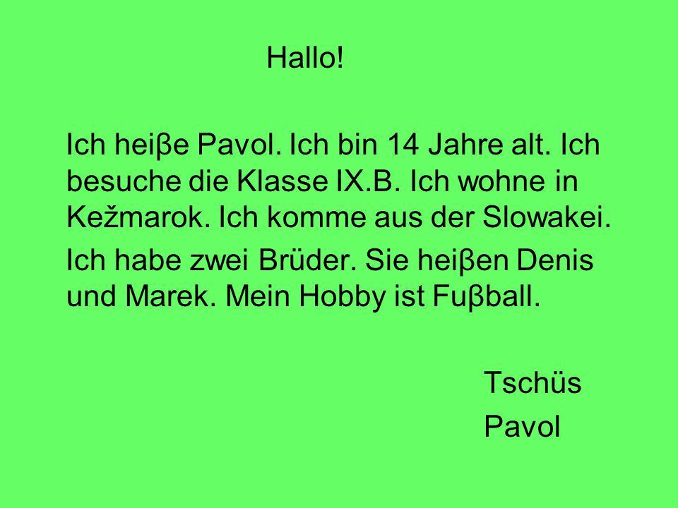 Hallo! Ich heiβe Pavol. Ich bin 14 Jahre alt. Ich besuche die Klasse IX.B. Ich wohne in Kežmarok. Ich komme aus der Slowakei.