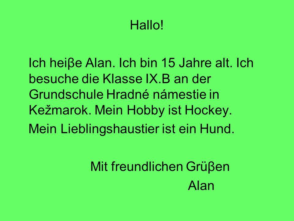 Hallo! Ich heiβe Alan. Ich bin 15 Jahre alt. Ich besuche die Klasse IX.B an der Grundschule Hradné námestie in Kežmarok. Mein Hobby ist Hockey.