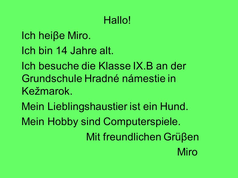 Hallo! Ich heiβe Miro. Ich bin 14 Jahre alt. Ich besuche die Klasse IX.B an der Grundschule Hradné námestie in Kežmarok.