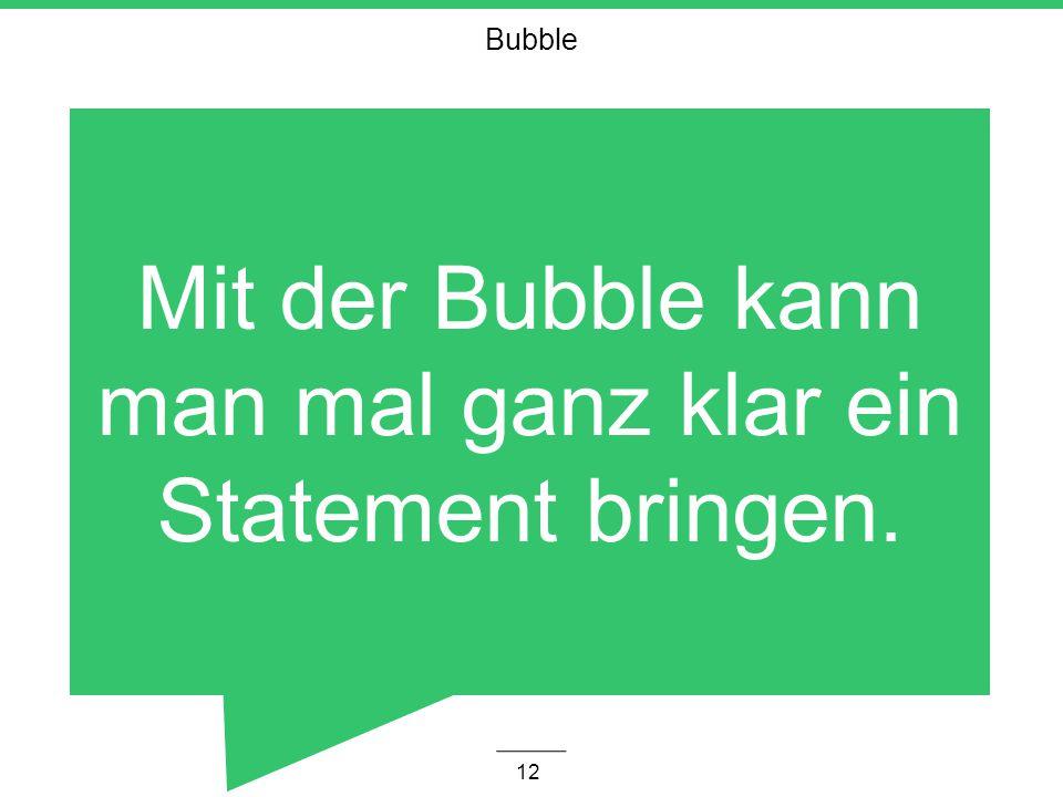 Mit der Bubble kann man mal ganz klar ein Statement bringen.