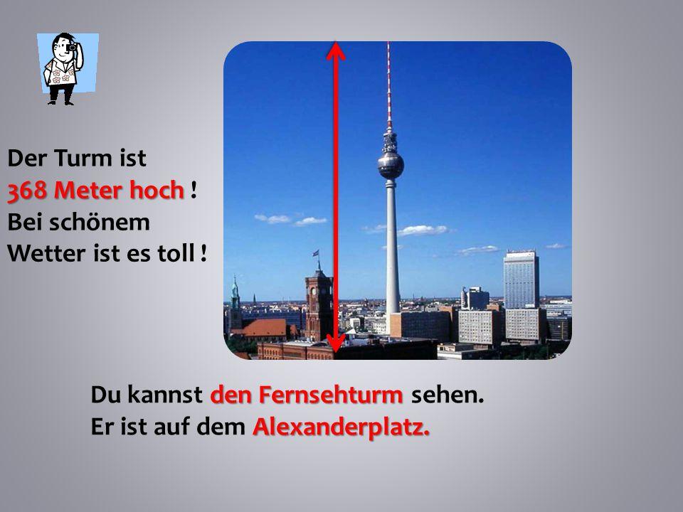 Der Turm ist 368 Meter hoch . Bei schönem Wetter ist es toll .