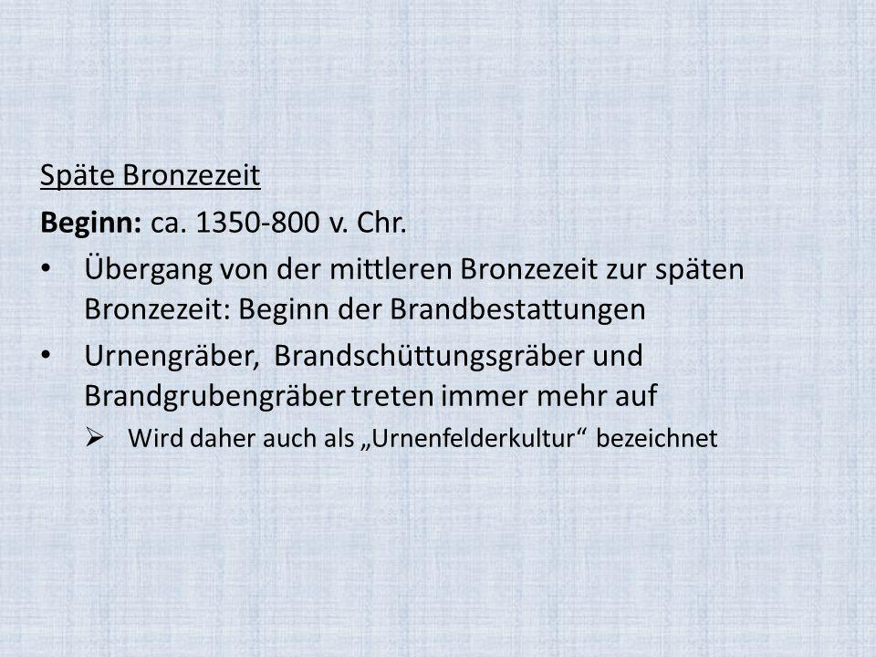 Späte Bronzezeit Beginn: ca. 1350-800 v. Chr.