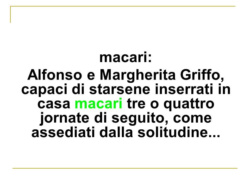 macari: Alfonso e Margherita Griffo, capaci di starsene inserrati in casa macari tre o quattro jornate di seguito, come assediati dalla solitudine...