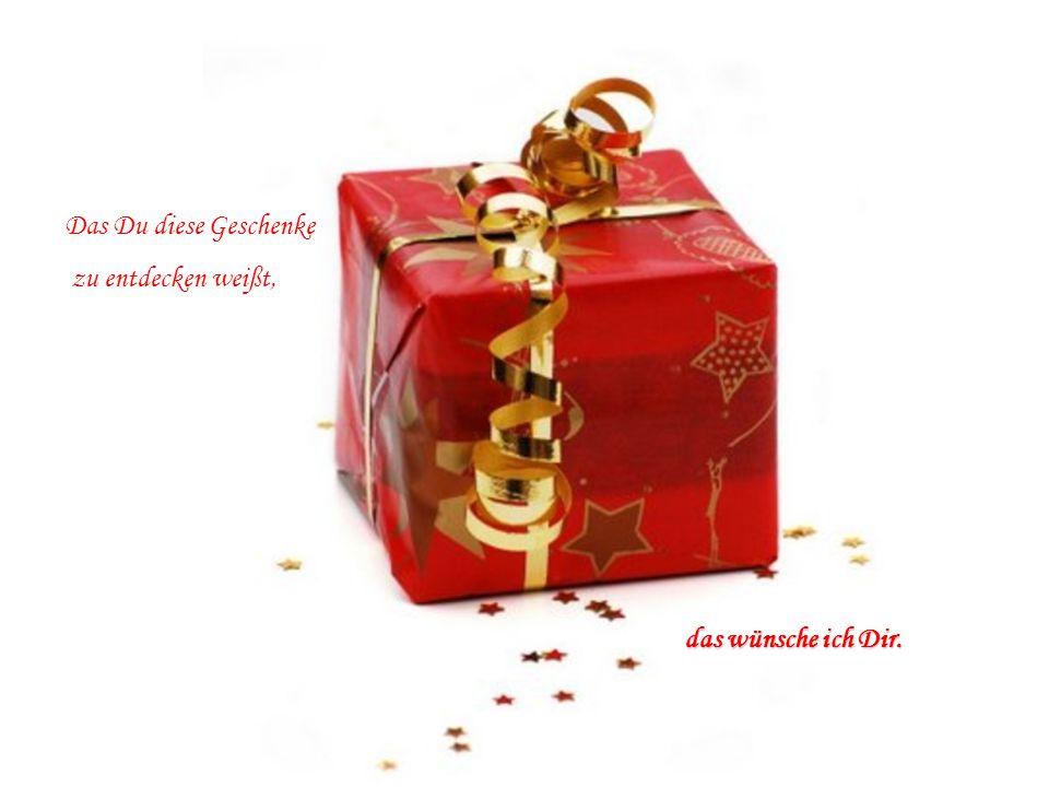 Das Du diese Geschenke zu entdecken weißt, das wünsche ich Dir.