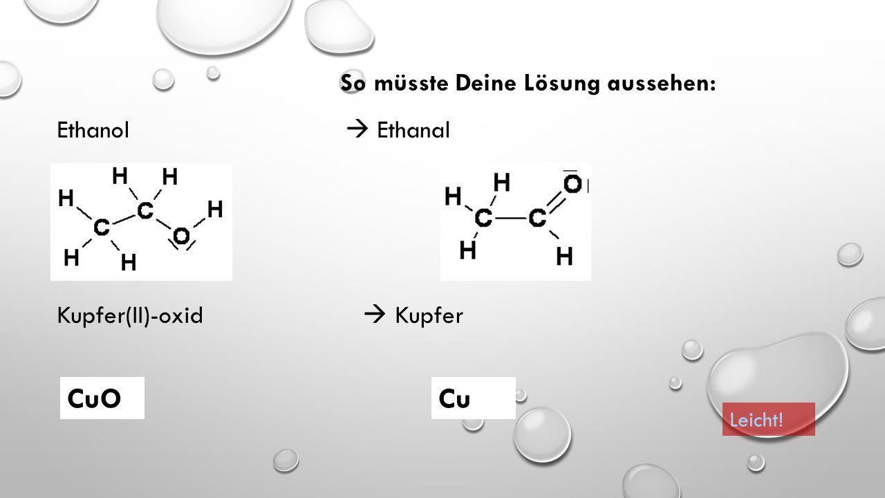 CuO Cu So müsste Deine Lösung aussehen: Ethanol  Ethanal