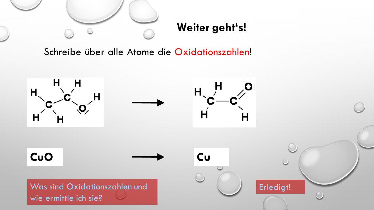 Weiter geht's! CuO Cu Schreibe über alle Atome die Oxidationszahlen!