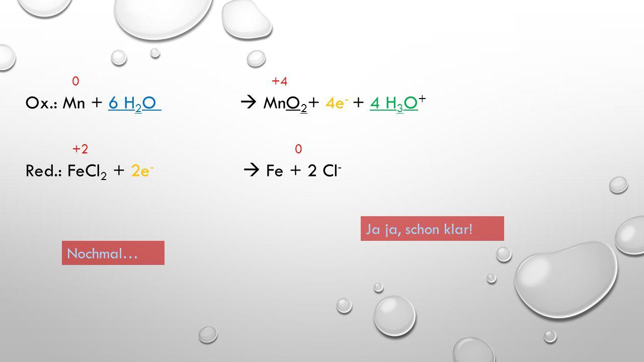 0 +4 Ox.: Mn + 6 H2O  MnO2+ 4e- + 4 H3O+ +2 0