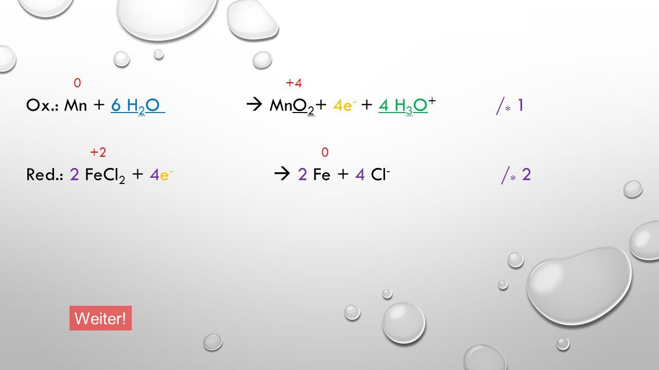 Ox.: Mn + 6 H2O  MnO2+ 4e- + 4 H3O+ /* 1 +2 0