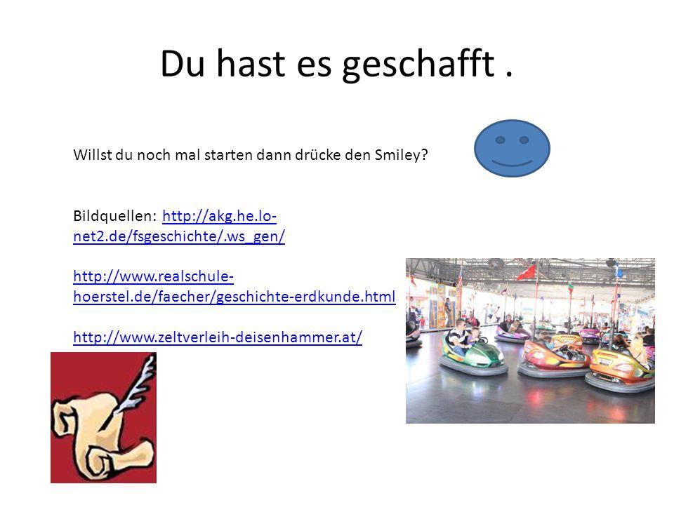 Du hast es geschafft . Willst du noch mal starten dann drücke den Smiley Bildquellen: http://akg.he.lo-net2.de/fsgeschichte/.ws_gen/