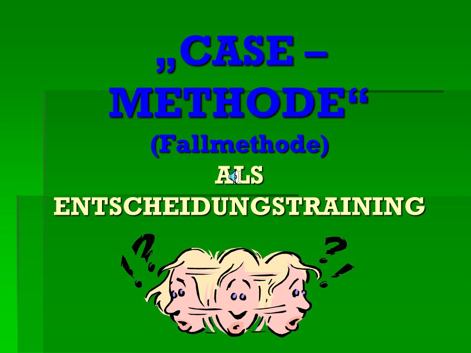 """CASE – METHODE (Fallmethode) ALS ENTSCHEIDUNGSTRAINING"
