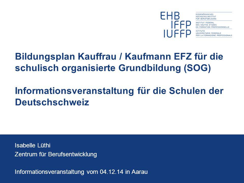 Bildungsplan Kauffrau / Kaufmann EFZ für die schulisch organisierte Grundbildung (SOG) Informationsveranstaltung für die Schulen der Deutschschweiz