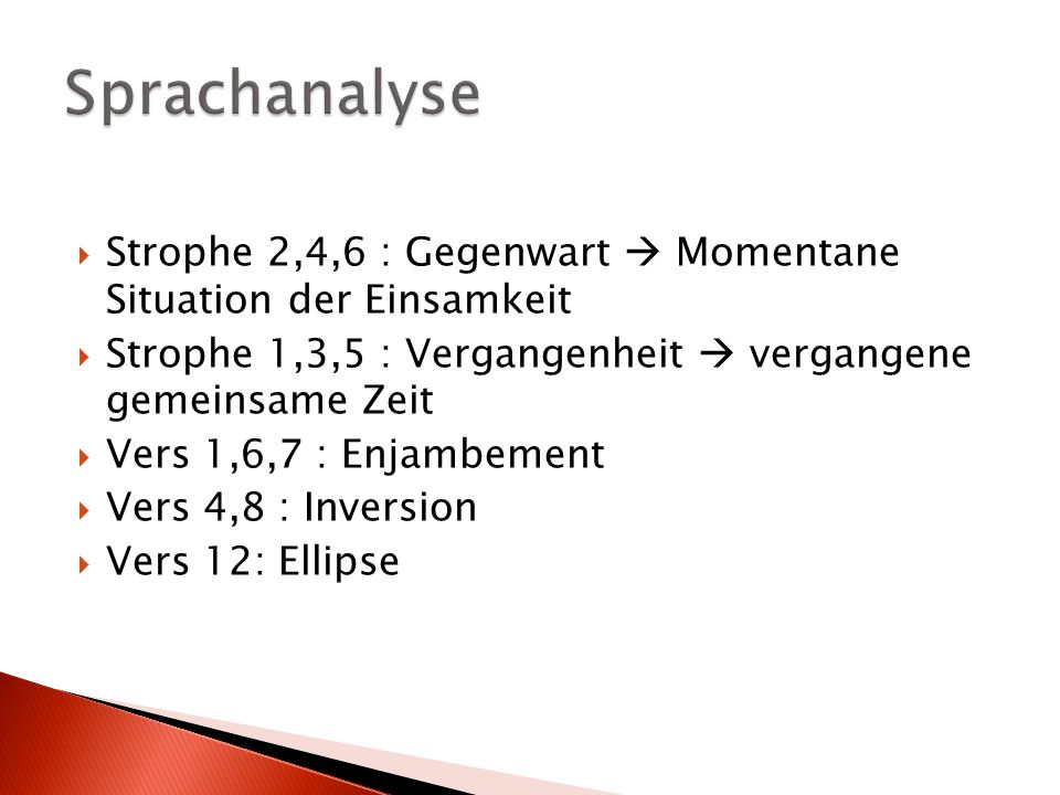 Sprachanalyse Strophe 2,4,6 : Gegenwart  Momentane Situation der Einsamkeit. Strophe 1,3,5 : Vergangenheit  vergangene gemeinsame Zeit.
