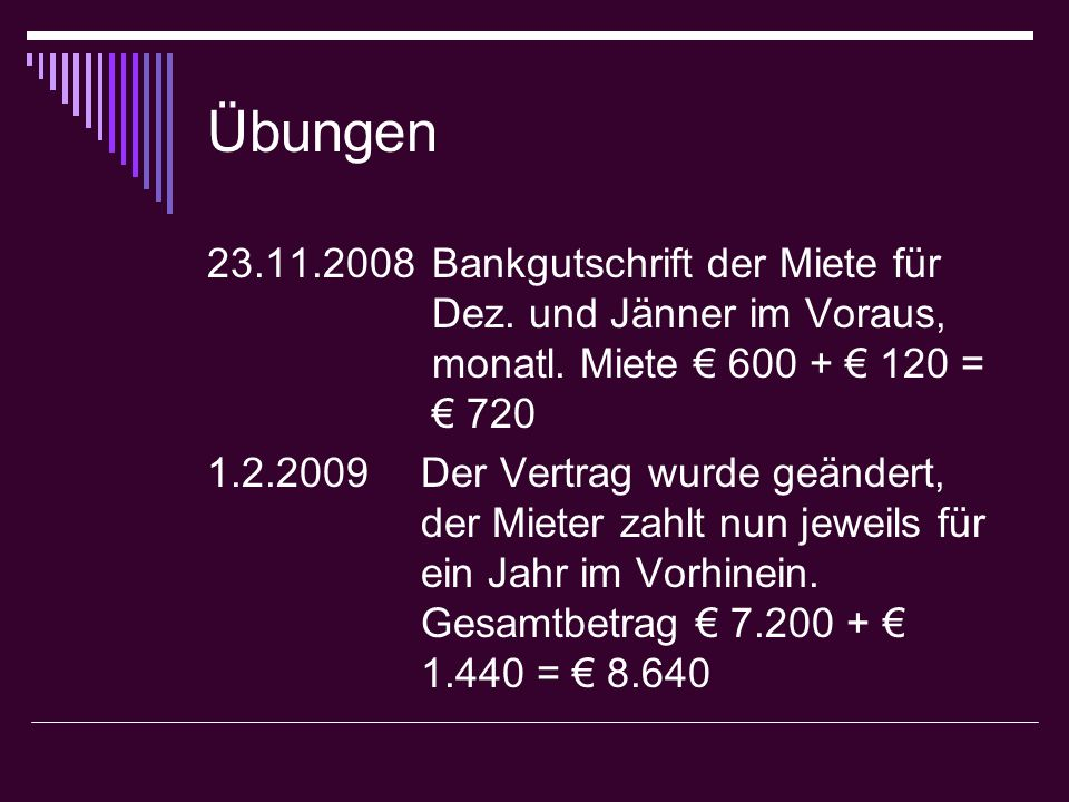 Übungen 23.11.2008 Bankgutschrift der Miete für Dez. und Jänner im Voraus, monatl. Miete € 600 + € 120 = € 720.