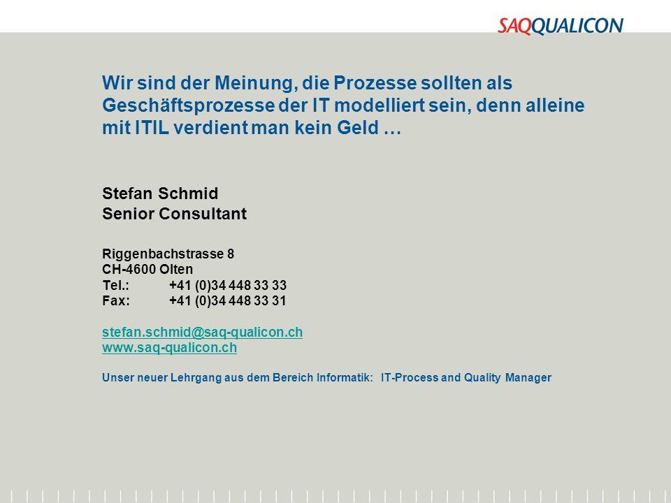 Wir sind der Meinung, die Prozesse sollten als Geschäftsprozesse der IT modelliert sein, denn alleine mit ITIL verdient man kein Geld … Stefan Schmid Senior Consultant Riggenbachstrasse 8 CH-4600 Olten Tel.: +41 (0)34 448 33 33 Fax: +41 (0)34 448 33 31 stefan.schmid@saq-qualicon.ch www.saq-qualicon.ch Unser neuer Lehrgang aus dem Bereich Informatik: IT-Process and Quality Manager