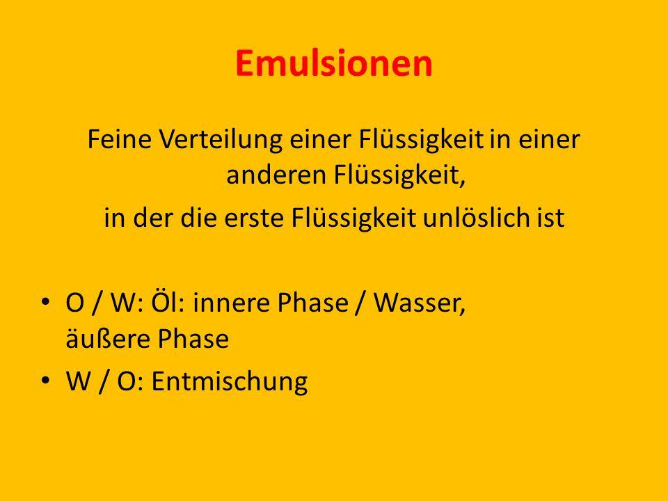 Emulsionen Feine Verteilung einer Flüssigkeit in einer anderen Flüssigkeit, in der die erste Flüssigkeit unlöslich ist.
