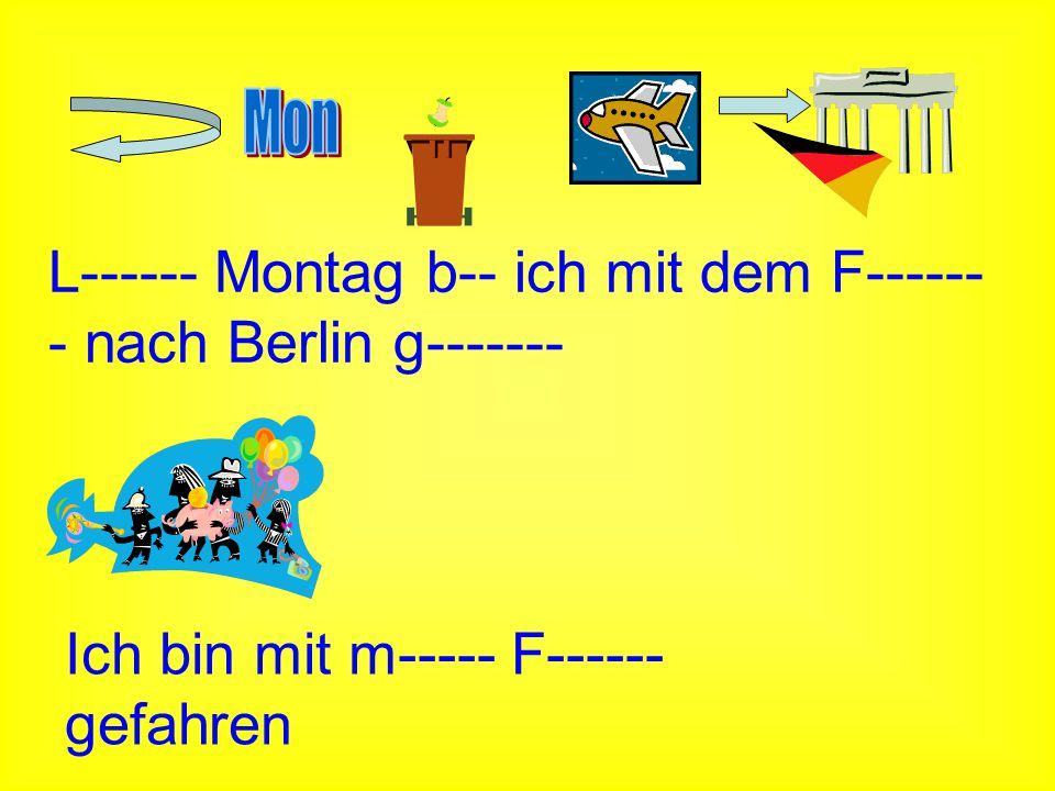 L------ Montag b-- ich mit dem F------- nach Berlin g-------