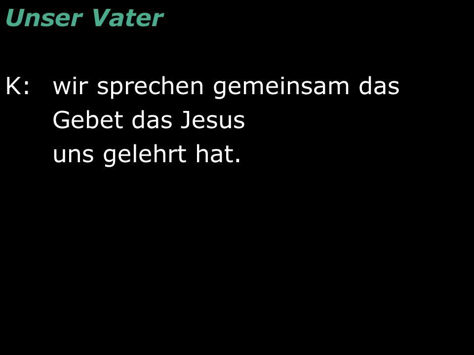 Unser Vater K: wir sprechen gemeinsam das Gebet das Jesus uns gelehrt hat.