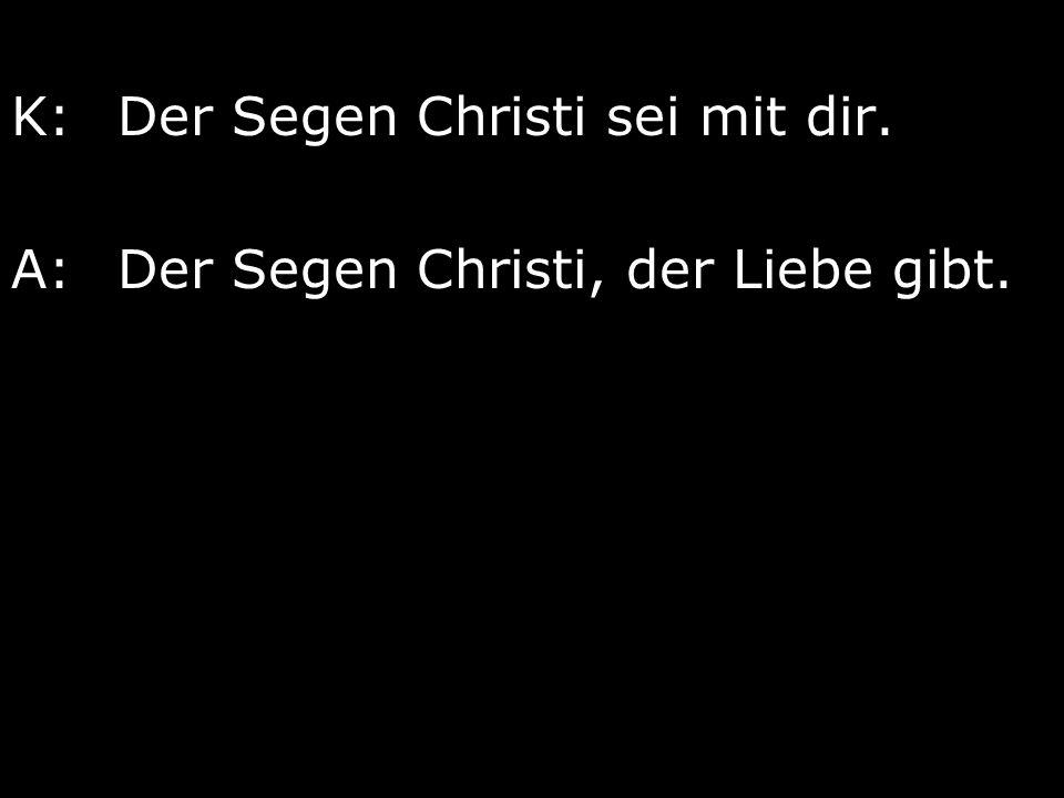 K: Der Segen Christi sei mit dir.