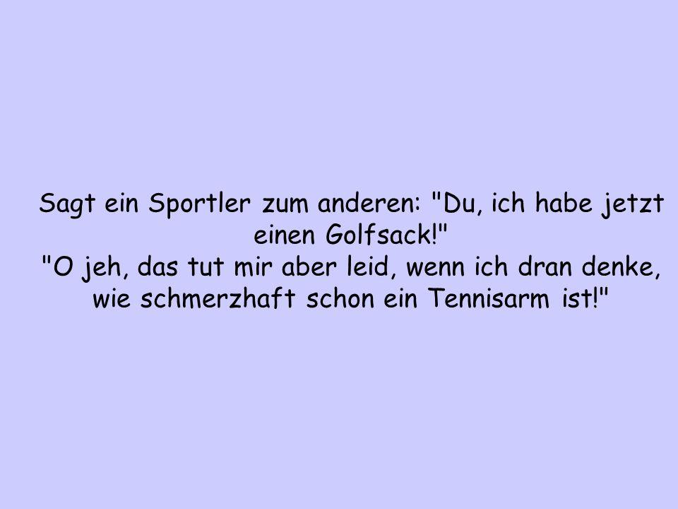 Sagt ein Sportler zum anderen: Du, ich habe jetzt einen Golfsack