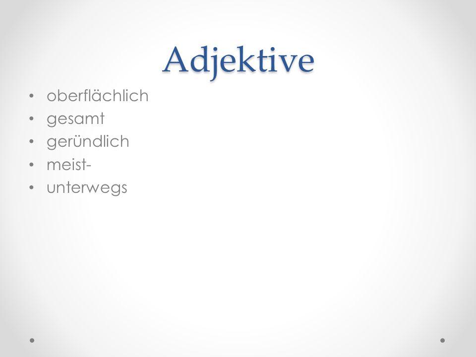 Adjektive oberflächlich gesamt geründlich meist- unterwegs