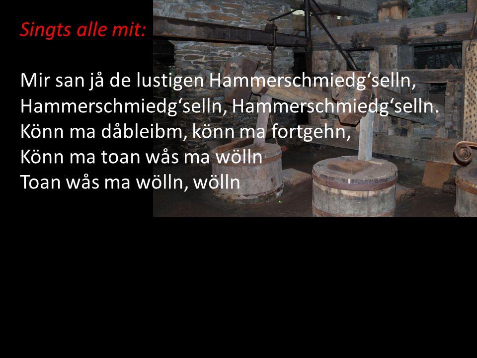 Singts alle mit: Mir san jå de lustigen Hammerschmiedg'selln, Hammerschmiedg'selln, Hammerschmiedg'selln.