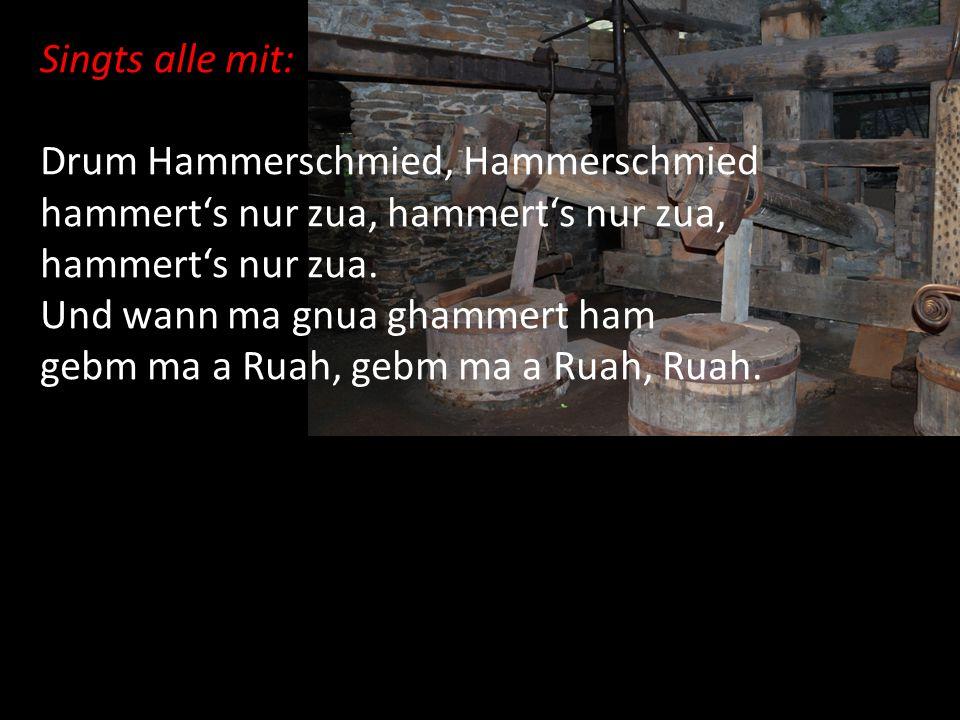 Singts alle mit: Drum Hammerschmied, Hammerschmied. hammert's nur zua, hammert's nur zua, hammert's nur zua.