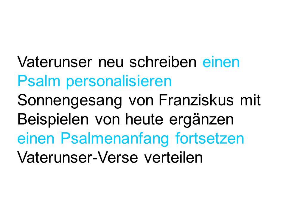 Vaterunser neu schreiben einen Psalm personalisieren Sonnengesang von Franziskus mit Beispielen von heute ergänzen einen Psalmenanfang fortsetzen Vaterunser-Verse verteilen