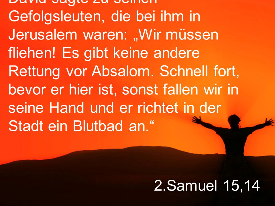 """David sagte zu seinen Gefolgsleuten, die bei ihm in Jerusalem waren: """"Wir müssen fliehen! Es gibt keine andere Rettung vor Absalom. Schnell fort, bevor er hier ist, sonst fallen wir in seine Hand und er richtet in der Stadt ein Blutbad an."""