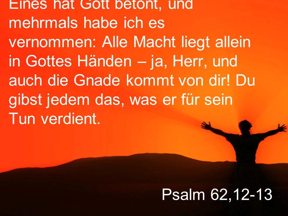Eines hat Gott betont, und mehrmals habe ich es vernommen: Alle Macht liegt allein in Gottes Händen – ja, Herr, und auch die Gnade kommt von dir! Du gibst jedem das, was er für sein Tun verdient.