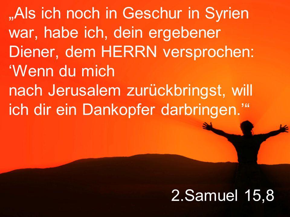 """""""Als ich noch in Geschur in Syrien war, habe ich, dein ergebener Diener, dem HERRN versprochen: 'Wenn du mich nach Jerusalem zurückbringst, will ich dir ein Dankopfer darbringen.'"""