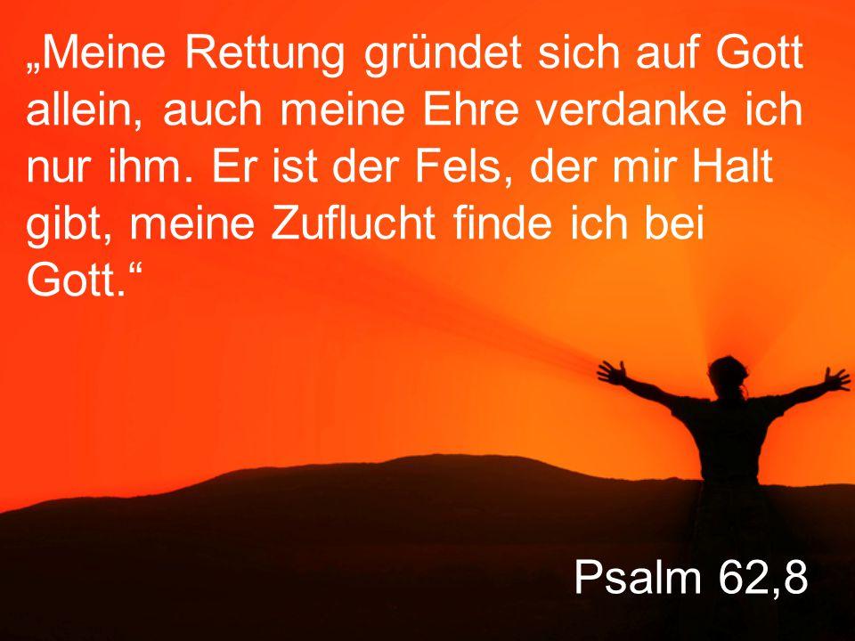 """""""Meine Rettung gründet sich auf Gott allein, auch meine Ehre verdanke ich nur ihm. Er ist der Fels, der mir Halt gibt, meine Zuflucht finde ich bei Gott."""