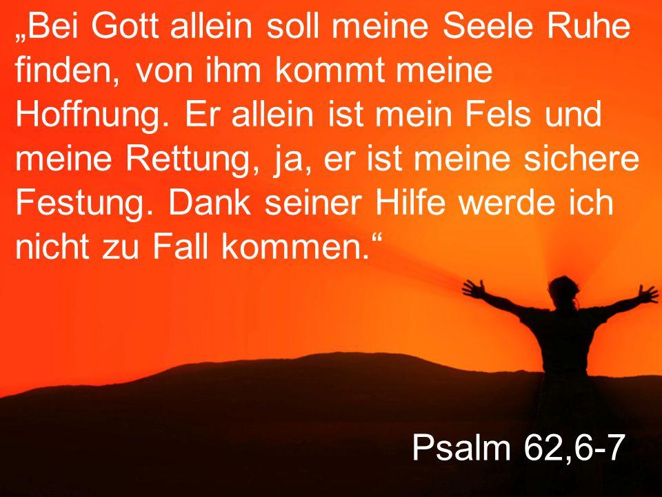 """""""Bei Gott allein soll meine Seele Ruhe finden, von ihm kommt meine Hoffnung. Er allein ist mein Fels und meine Rettung, ja, er ist meine sichere Festung. Dank seiner Hilfe werde ich nicht zu Fall kommen."""