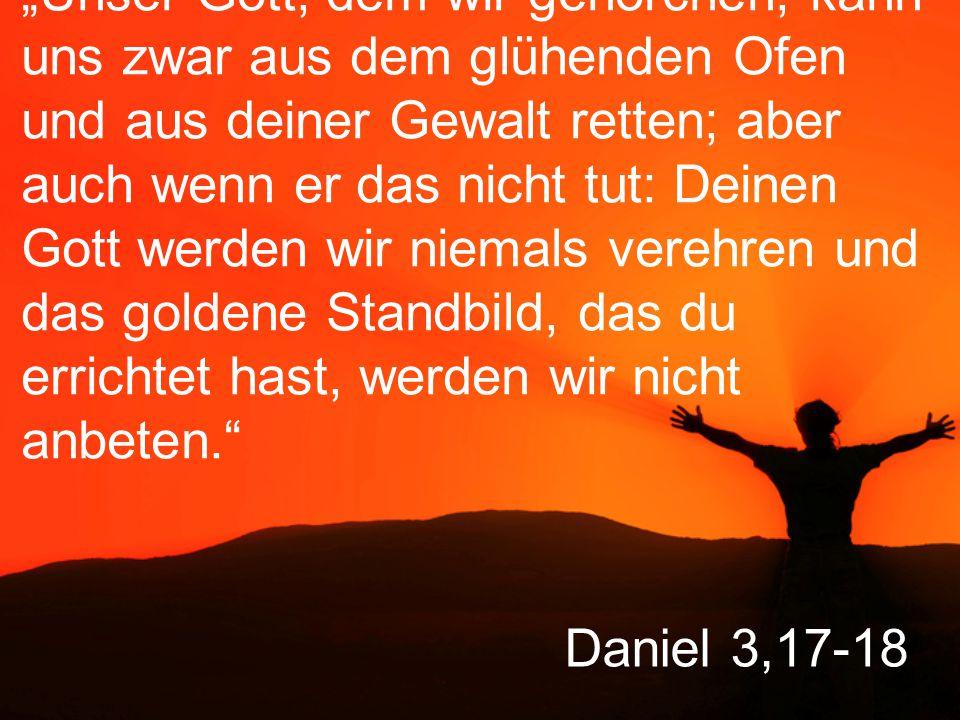 """""""Unser Gott, dem wir gehorchen, kann uns zwar aus dem glühenden Ofen und aus deiner Gewalt retten; aber auch wenn er das nicht tut: Deinen Gott werden wir niemals verehren und das goldene Standbild, das du errichtet hast, werden wir nicht anbeten."""