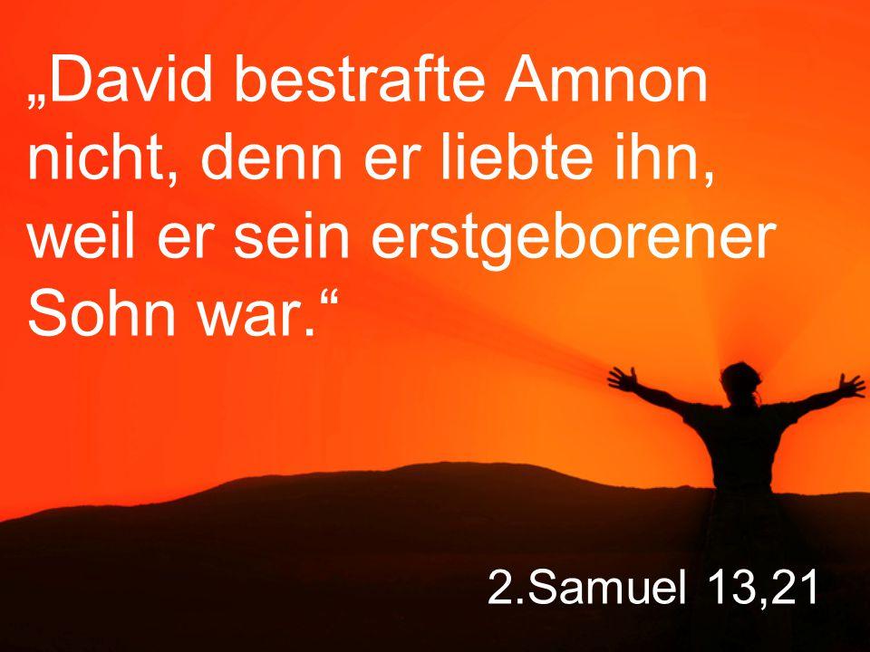 """""""David bestrafte Amnon nicht, denn er liebte ihn, weil er sein erstgeborener Sohn war."""