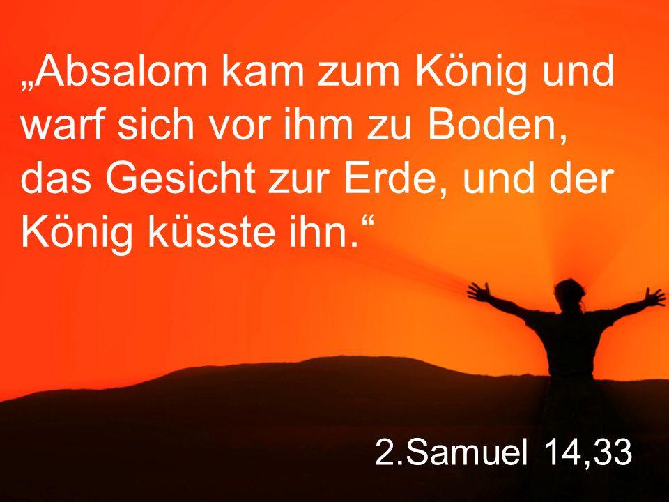 """""""Absalom kam zum König und warf sich vor ihm zu Boden, das Gesicht zur Erde, und der König küsste ihn."""