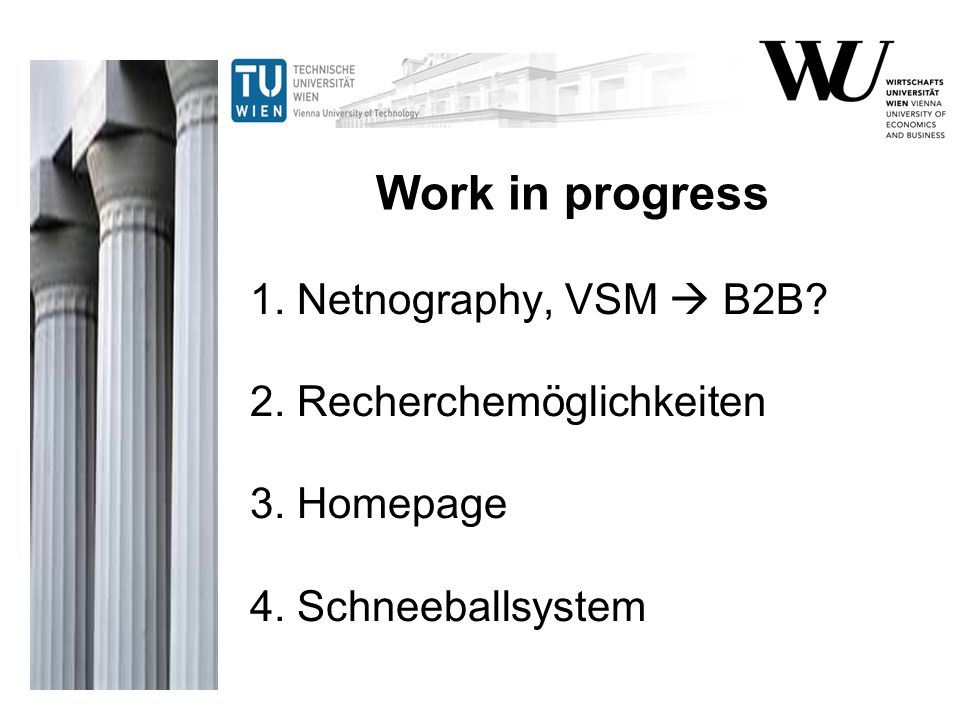 Work in progress 1. Netnography, VSM  B2B 2. Recherchemöglichkeiten 3. Homepage 4. Schneeballsystem.