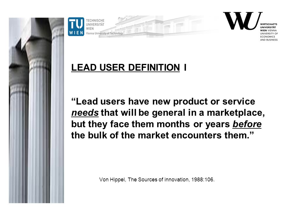 LEAD USER DEFINITION I Lead users have new product or service needs that will be general in a marketplace, but they face them months or years before the bulk of the market encounters them. Von Hippel, The Sources of innovation, 1988:106.