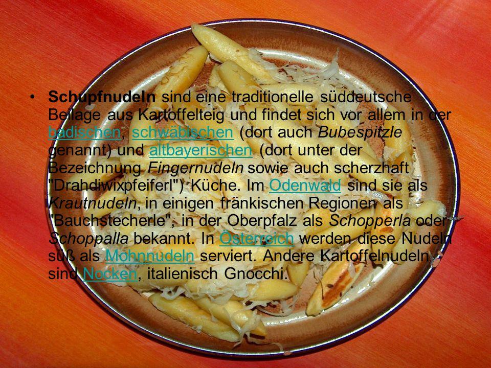 Schupfnudeln sind eine traditionelle süddeutsche Beilage aus Kartoffelteig und findet sich vor allem in der badischen, schwäbischen (dort auch Bubespitzle genannt) und altbayerischen (dort unter der Bezeichnung Fingernudeln sowie auch scherzhaft Drahdiwixpfeiferl ) Küche.
