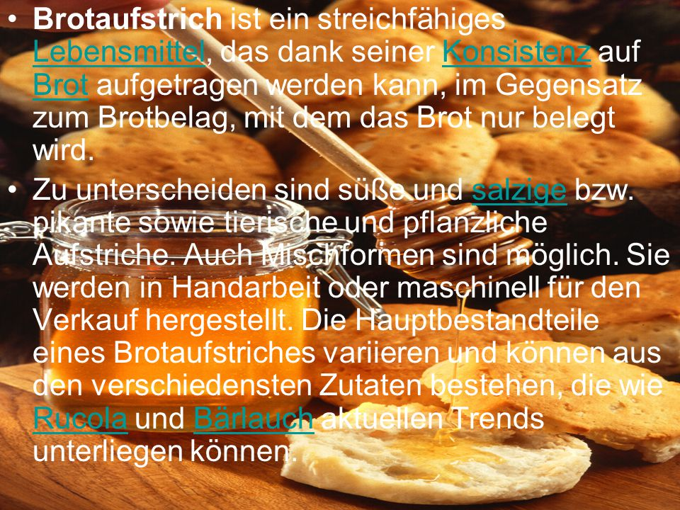 Brotaufstrich ist ein streichfähiges Lebensmittel, das dank seiner Konsistenz auf Brot aufgetragen werden kann, im Gegensatz zum Brotbelag, mit dem das Brot nur belegt wird.