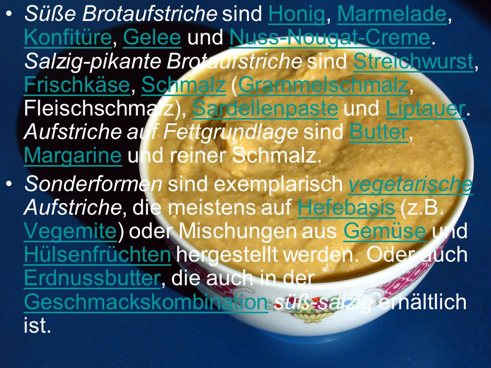 Süße Brotaufstriche sind Honig, Marmelade, Konfitüre, Gelee und Nuss-Nougat-Creme. Salzig-pikante Brotaufstriche sind Streichwurst, Frischkäse, Schmalz (Grammelschmalz, Fleischschmalz), Sardellenpaste und Liptauer. Aufstriche auf Fettgrundlage sind Butter, Margarine und reiner Schmalz.