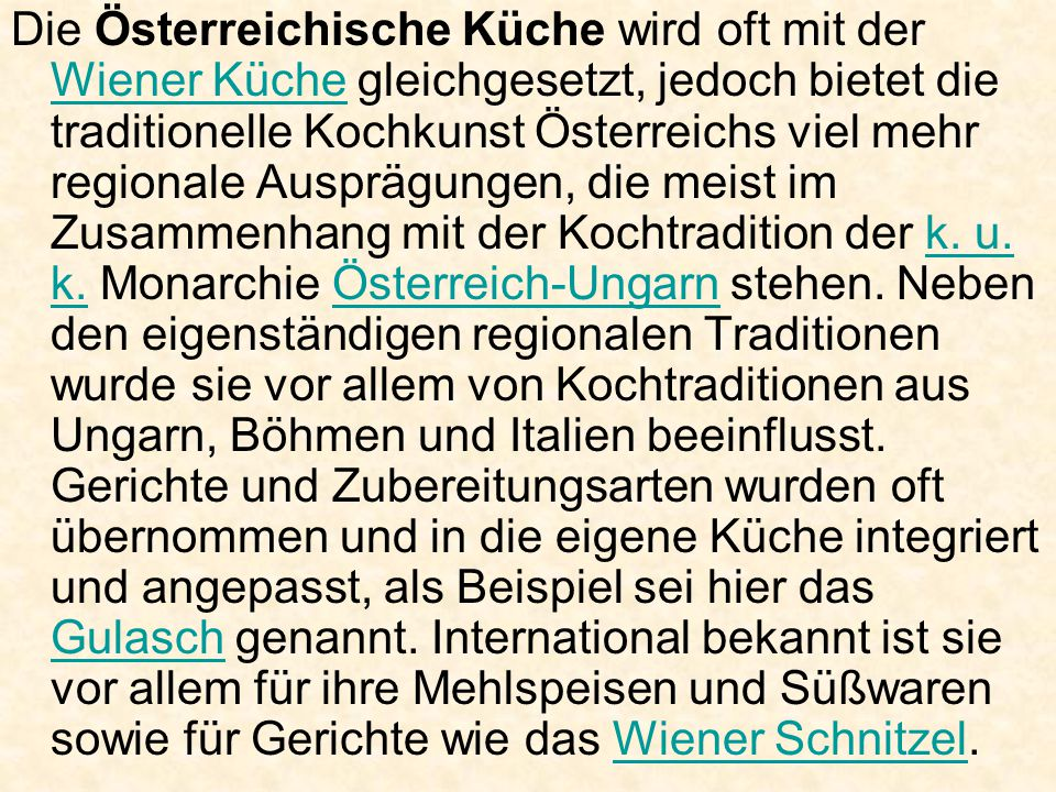 Die Österreichische Küche wird oft mit der Wiener Küche gleichgesetzt, jedoch bietet die traditionelle Kochkunst Österreichs viel mehr regionale Ausprägungen, die meist im Zusammenhang mit der Kochtradition der k.
