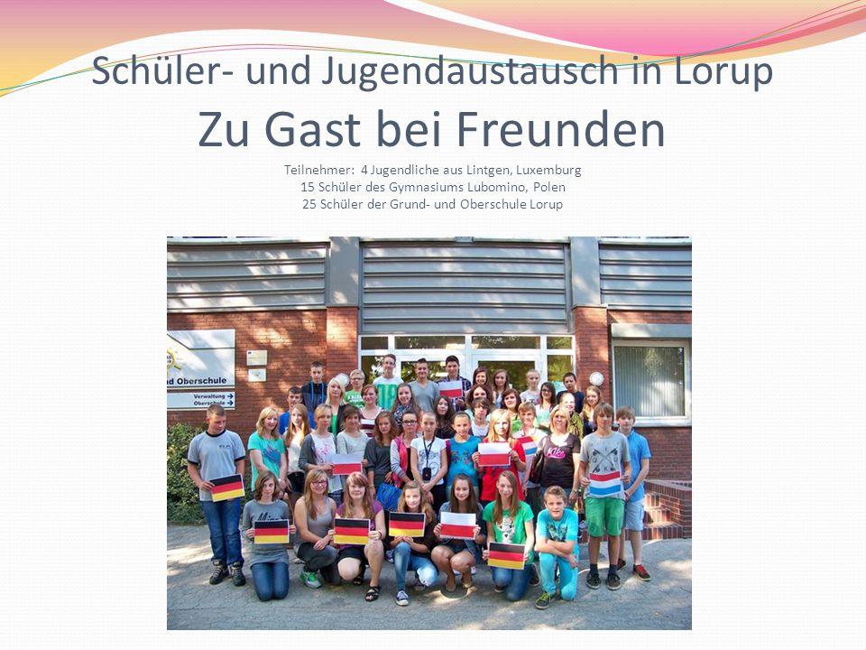 Schüler- und Jugendaustausch in Lorup Zu Gast bei Freunden Teilnehmer: 4 Jugendliche aus Lintgen, Luxemburg 15 Schüler des Gymnasiums Lubomino, Polen 25 Schüler der Grund- und Oberschule Lorup
