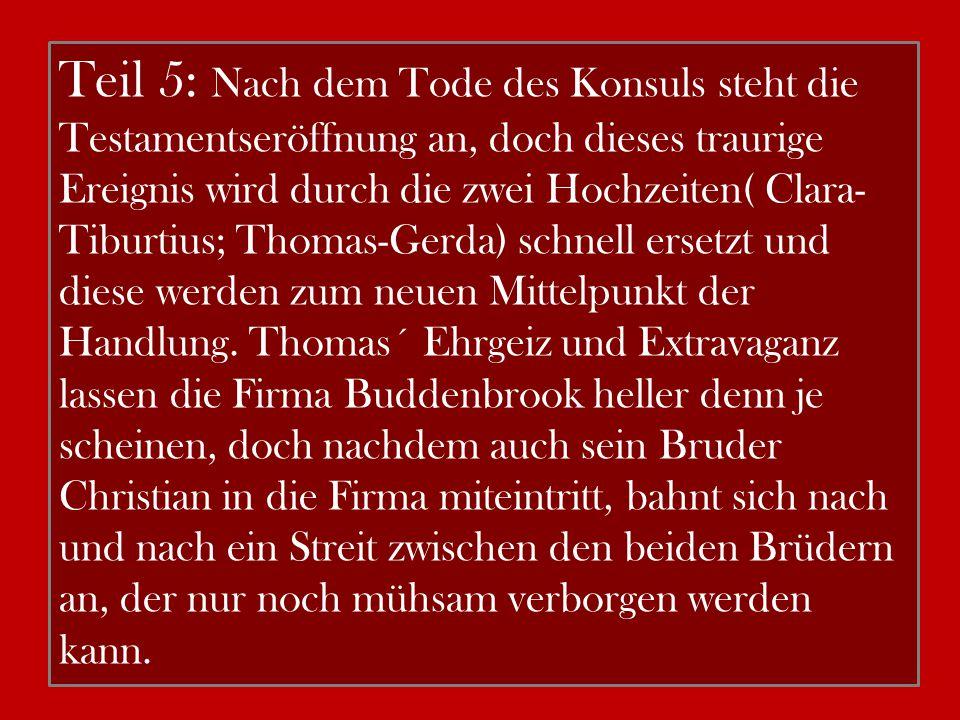 Teil 5: Nach dem Tode des Konsuls steht die Testamentseröffnung an, doch dieses traurige Ereignis wird durch die zwei Hochzeiten( Clara-Tiburtius; Thomas-Gerda) schnell ersetzt und diese werden zum neuen Mittelpunkt der Handlung.