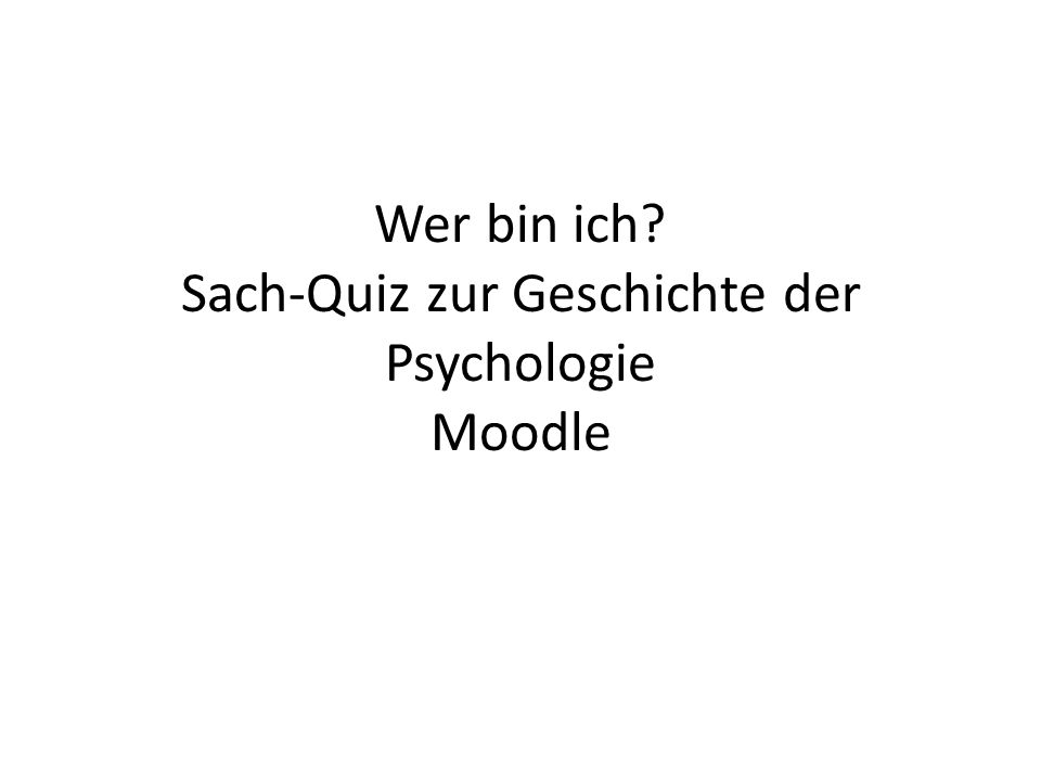 wer bin ich sach quiz zur geschichte der psychologie moodle ppt video online herunterladen. Black Bedroom Furniture Sets. Home Design Ideas