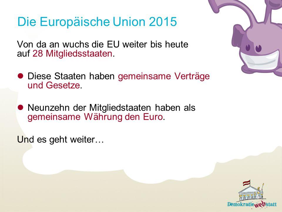 Die Europäische Union 2015 Von da an wuchs die EU weiter bis heute auf 28 Mitgliedsstaaten. Diese Staaten haben gemeinsame Verträge und Gesetze.