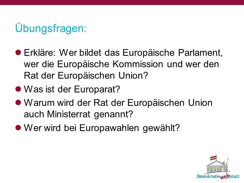 Übungsfragen: Erkläre: Wer bildet das Europäische Parlament, wer die Europäische Kommission und wer den Rat der Europäischen Union