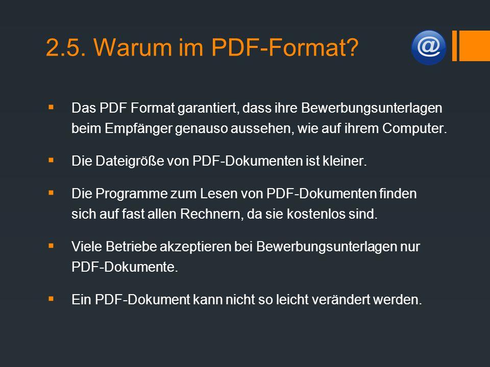 2.5. Warum im PDF-Format Das PDF Format garantiert, dass ihre Bewerbungsunterlagen beim Empfänger genauso aussehen, wie auf ihrem Computer.