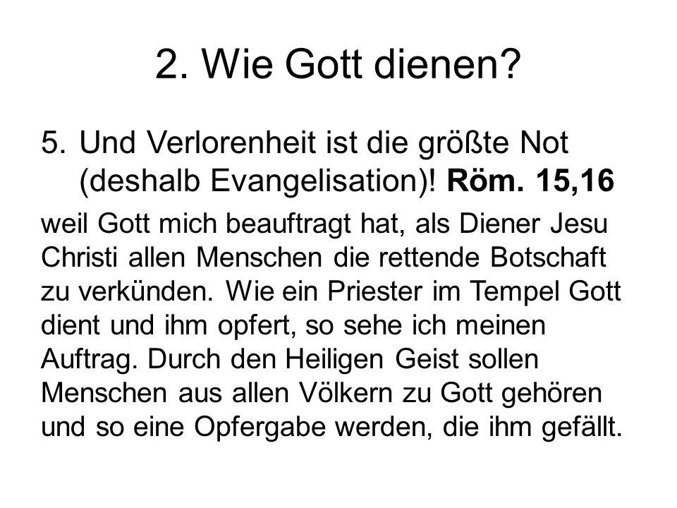 2. Wie Gott dienen Und Verlorenheit ist die größte Not (deshalb Evangelisation)! Röm. 15,16.